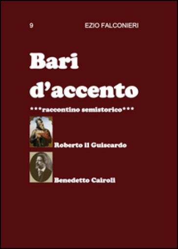 Bari d'accento. 9.Roberto il Guiscardo e Benedetto Cairoli - Ezio Falconieri |