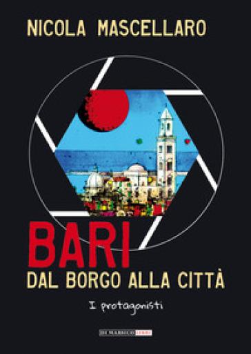 Bari, dal borgo alla città. I protagonisti - Nicola Mascellaro |