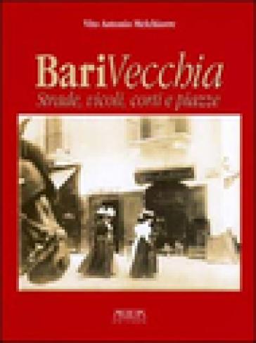 Bari vecchia. Strade, vicoli, corti e piazze - Vito A. Melchiorre |