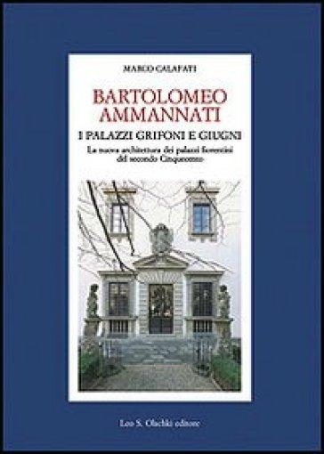 Bartolomeo Ammannati. I palazzi Grifoni e Giugni. La nuova architettura dei palazzi fiorentini del secondo Cinquecento - Marco Calafati  