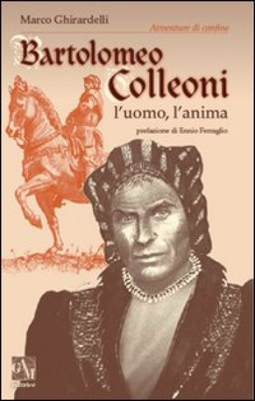 Bartolomeo Colleoni. L'uomo l'anima - Marco Ghirardelli | Rochesterscifianimecon.com