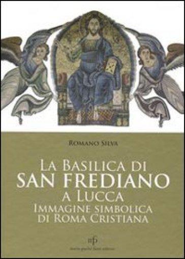 La Basilica di San Frediano a Lucca. Immagine simbolica di Roma cristiana - Romano Silva |