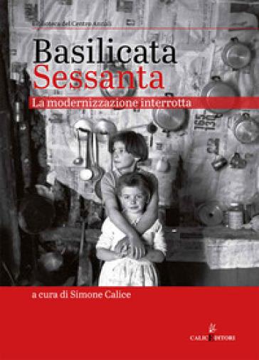 Basilicata Sessanta. La modernizzazione interrotta - S. Calice |