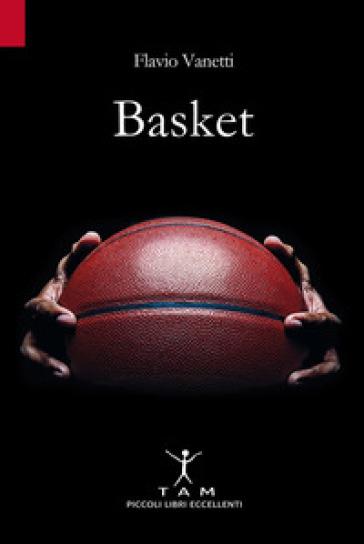 Basket. Breve storia della pallacanestro attraverso 50 anni di emozioni e incontri raccontati da un inviato molto speciale