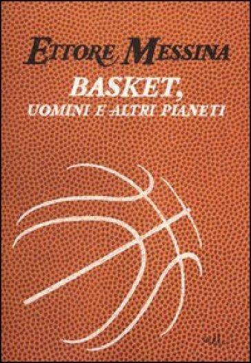 Basket, uomini e altri pianeti - Ettore Messina  