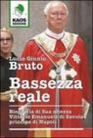 Bassezza reale. Biografia di Sua Altezza Vittorio Emanuele di Savoia principe di Napoli - Lucio G. Bruto |