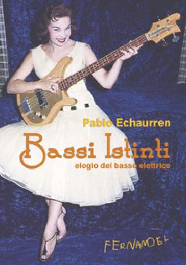 Bassi istinti. Elogio del basso elettrico - Pablo Echaurren |