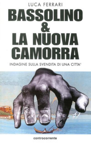 Bassolino e la nuova camorra. Indagine sulla svendita di una città - Luca Ferrari | Kritjur.org