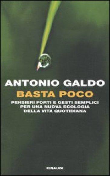 Basta poco. Pensieri forti e gesti semplici per una nuova ecologia della vita quotidiana - Antonio Galdo  