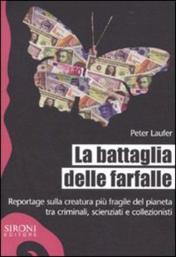 Battaglia delle farfalle. Reportage sulla creatura più fragile del pianeta tra criminali, scienziati e collezionisti (La) - Peter Laufer   Ericsfund.org