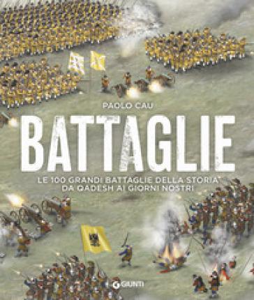 Battaglie. Le 100 grandi battaglie della storia da Qadesh ai giorni nostri - Paolo Cau |