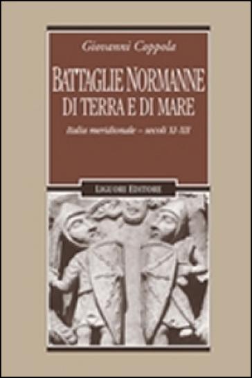 Battaglie normanne di terra e di mare. Italia meridionale. Secoli XI-XII - Giovanni Coppola |