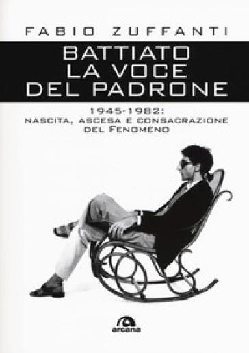 Battiato. La voce del padrone. 1945-1982. Nascita, ascesa e consacrazione del fenomeno - Fabio Zuffanti |