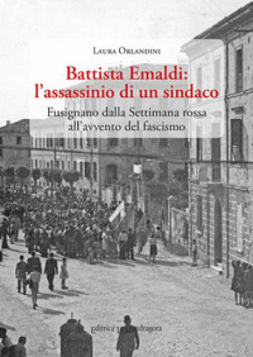 Battista Emaldi: l'assassinio di un sindaco. Fusignano dalla Settimana rossa all'avvento del fascismo - Laura Orlandini | Kritjur.org
