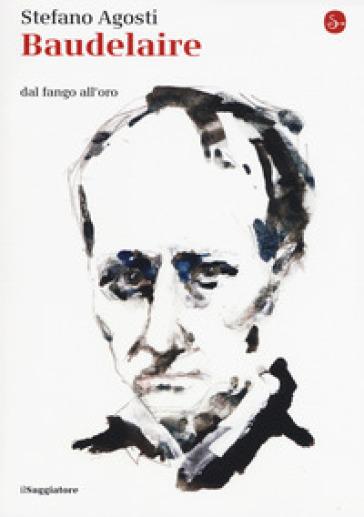 Baudelaire. Dal fango all'oro - Stefano Agosti | Jonathanterrington.com