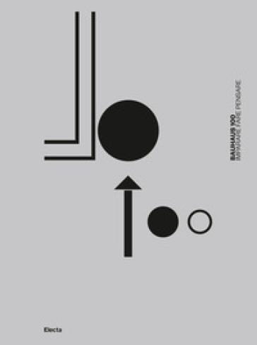 Bauhaus 100. Imparare fare pensare. Ediz. illustrata