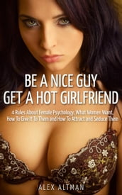 Be A Nice Guy, Get A Hot Girlfriend: 4 Rules About Female Psychology, What Women Want, How To Give It To Them and How To Attract and Seduce Them
