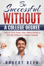 Be Successful Without A College Degree: How to Find Great Jobs, Make Money and Win Big Without a College Degree