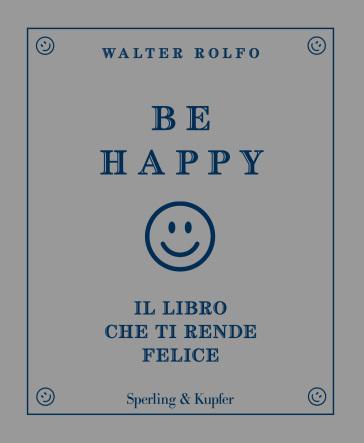 Be happy. Il libro che ti rende felice - Walter Rolfo |