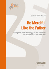 Be merciful like the father. Exegesis and theology of the Sermon on the plain (Luke 6,17-49)