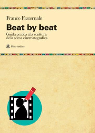 Beat by beat. Come scrivere una scena - Franco Fraternale |
