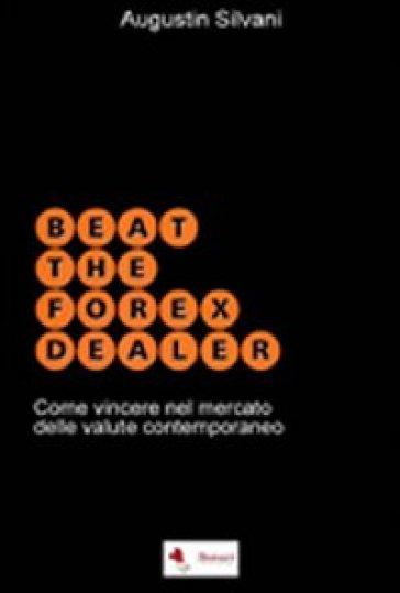 Beat the forex dealer. Come vincere nel mercato delle valute contemporaneo - Augustin Silvani |