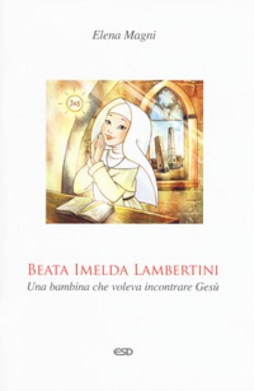 Beata Imelda Lambertini. Una bambina che voleva incontrare Gesù - Elena Magni |
