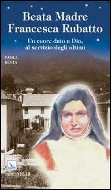 Beata Madre Francesca Rubatto. Un cuore dato a Dio, al servizio degli ultimi - Paola Resta |