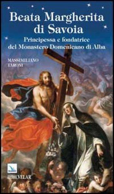 Beata Margherita di Savoia. Principessa e fondatrice del Monastero Domenicano di Alba - Massimiliano Taroni  