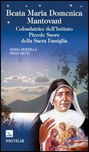 Beata Maria Domenica Mantovani. Cofondatrice dell'Istituto Piccole Suore della Sacra Famiglia - Maria B. Franchetti |
