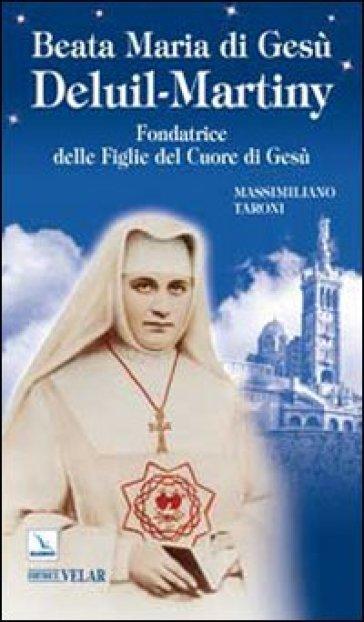 Beata Maria di Gesù Deluil-Martiny. Fondatrice delle Figlie del Cuore di Gesù - Massimiliano Taroni |