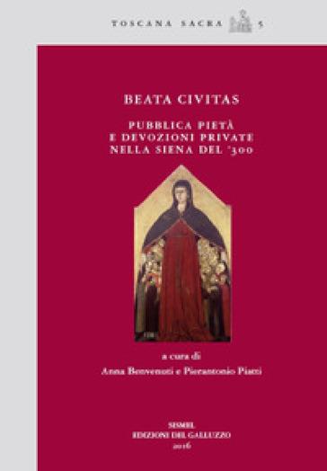 Beata civitas. Pubblica pietà e devozioni private nella Siena del '300 - A. Benvenuti |