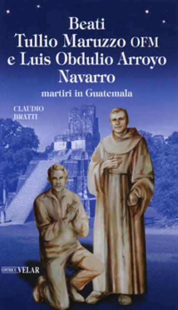 Beati Tullio Maruzzo OFM e Luis Obdulio Arroyo Navarro martiri in Guatemala - Claudio Bratti |