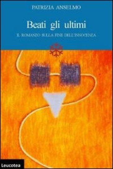 Beati gli ultimi. Il romanzo sulla fine dell'innocenza - Patrizia Anselmo | Kritjur.org