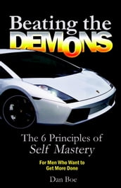 Beating the Demons : The 6 Principles of Self Mastery: For Men Who Want to Get More Done