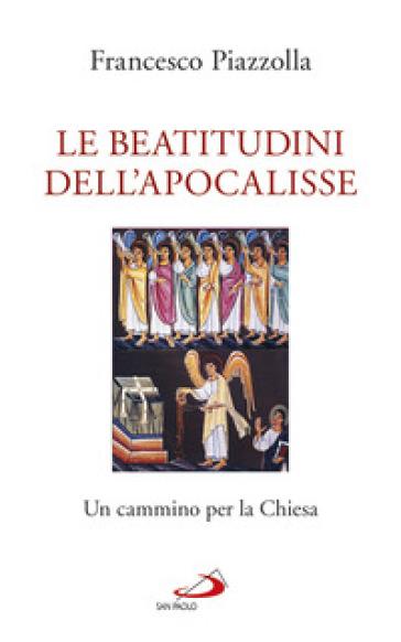 Le Beatitudini dell'Apocalisse. Un cammino per la Chiesa - Francesco Piazzolla |