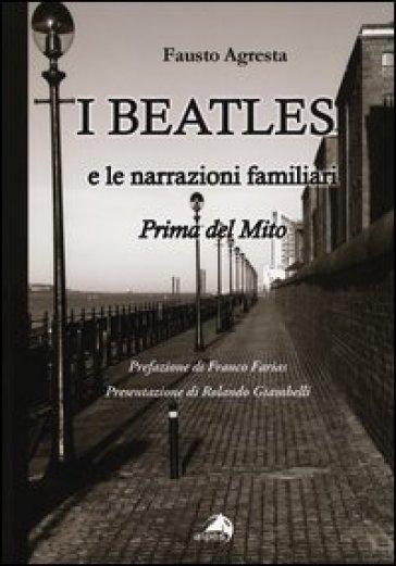 I Beatles e le narrazioni familiari. Prima del mito - Fausto Agresta  