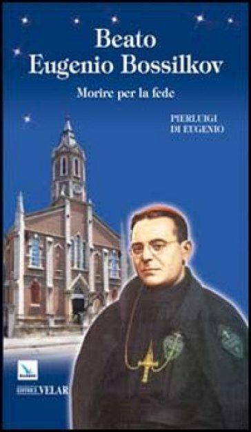 Beato Eugenio Bossilkov. Morire per la fede - Pierluigi Eugenio |
