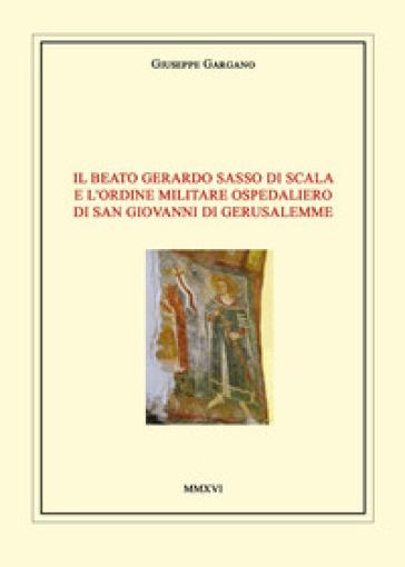 Il Beato Gerardo Sasso di Scala e l'Ordine Militare Ospedaliero di San Giovanni di Gerusalemme - Giuseppe Gargano  