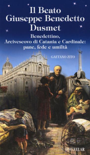 Beato Giuseppe Benedetto Dusmet. Benedettino, arcivescovo di Catania e cardinale: pane, fede e umiltà - Gaetano Zito   Thecosgala.com