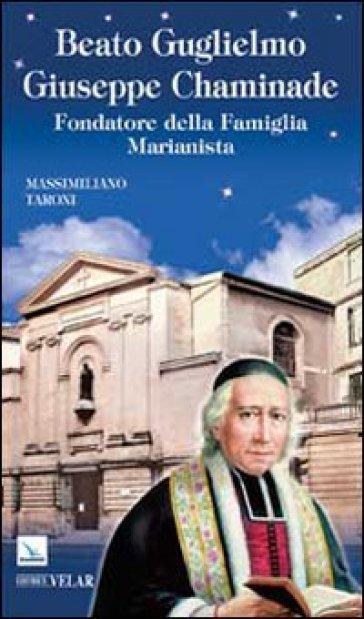 Beato Guglielmo Giuseppe Chaminade. Fondatore della Famiglia Marianista - Massimiliano Taroni |
