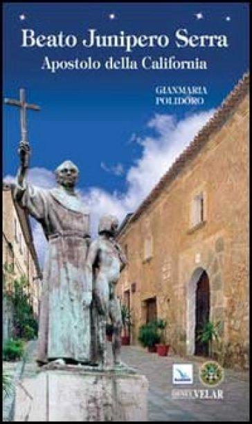 Beato Junipero Serra. Apostolo della California - Gianmaria Polidoro | Kritjur.org