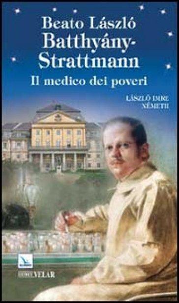 Beato Laszlo Batthiany-Strattmann. Il medico dei poveri - Laszlo I. Németh |