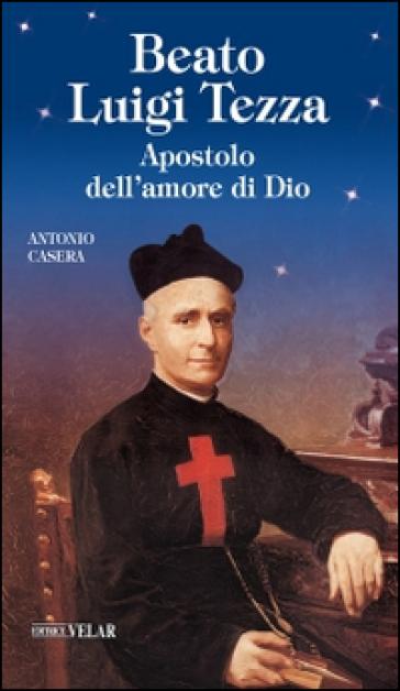Beato Luigi Tezza. Apostolo dell'amore di Dio - Antonio Casera |