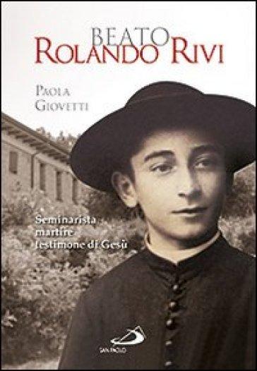 Beato Rolando Rivi. Seminarista martire, testimone di Gesù - Paola Giovetti |