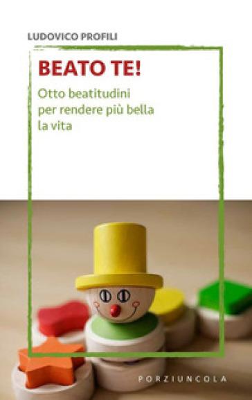 Beato te! Otto beatitudini per rendere più bella la vita - Ludovico Profili | Kritjur.org