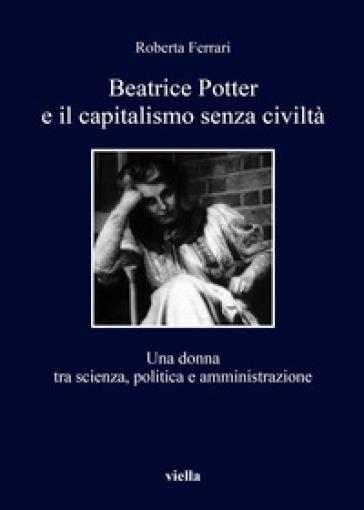 Beatrice Potter e il capitalismo senza civiltà. Una donna tra scienza, politica e amministrazione - Roberta Ferrari |