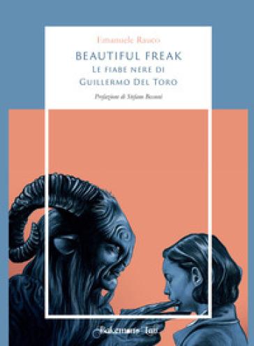 Beautiful freak. Le fiabe nere di Guillermo Del Toro - Emanuele Rauco |