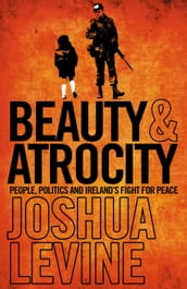 Beauty and Atrocity: People, Politics and Ireland s Fight for Peace