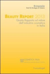 Beauty report 2013. Quarto rapporto sul valore dell'industria cosmetica in Italia